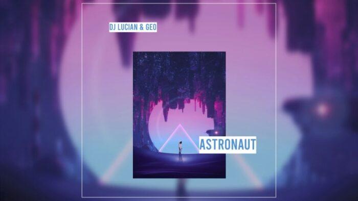 """Dj Lucian&Geo lanseaza piesa """"Astronaut"""""""